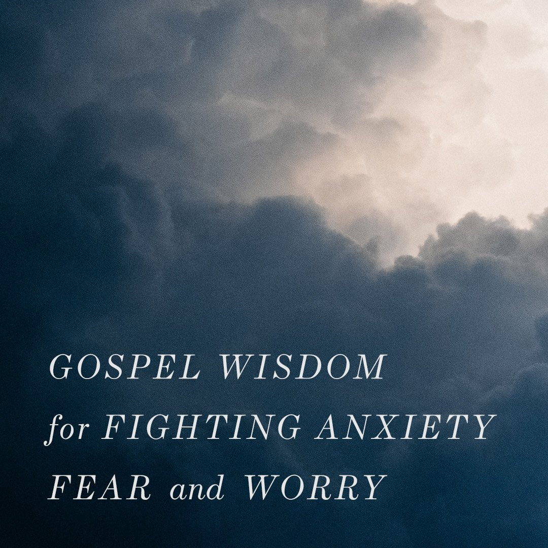 Gospel Wisdom for Fighting Anxiety, Fear, and Worry